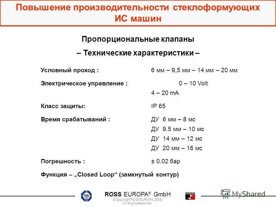 ROSS EUROPA ® GmbH © Copyright ROSS EUROPA, 2006. All Rights Reserved. Повышение производительности стеклоформующих ИС машин Пропорциональные клапаны – Технические характеристики – Условный проход : 6 мм – 9,5 мм – 14 мм – 20 мм Электрическое управле