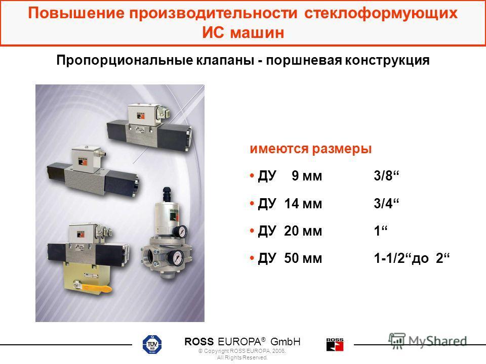 ROSS EUROPA ® GmbH © Copyright ROSS EUROPA, 2006. All Rights Reserved. Повышение производительности стеклоформующих ИС машин имеются размеры ДУ 9 мм3/8 ДУ 14 мм3/4 ДУ 20 мм1 ДУ 50 мм1-1/2до 2 Пропорциональные клапаны - поршневая конструкция