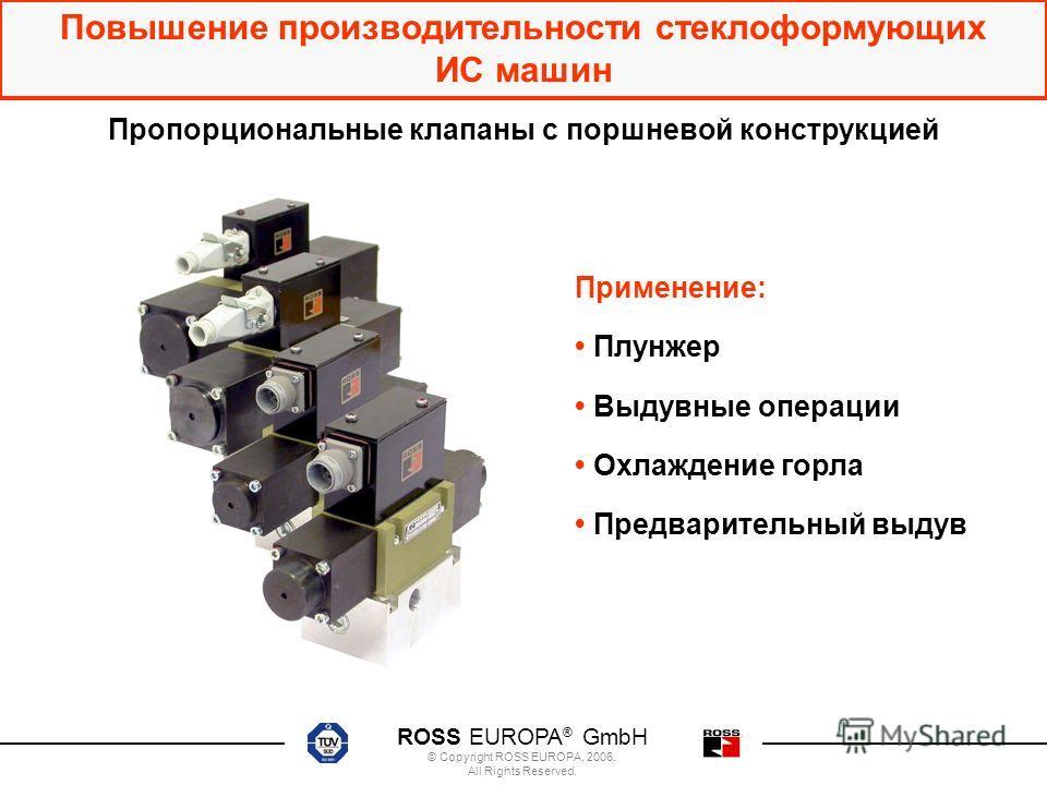 ROSS EUROPA ® GmbH © Copyright ROSS EUROPA, 2006. All Rights Reserved. Повышение производительности стеклоформующих ИС машин Пропорциональные клапаны с поршневой конструкцией Применение: Плунжер Выдувные операции Охлаждение горла Предварительный выду
