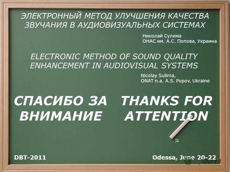 СПАСИБО ЗА ВНИМАНИЕ Odessa, June 20-22DBT-2011 THANKS FOR ATTENTION ELECTRONIC METHOD OF SOUND QUALITY ENHANCEMENT IN AUDIOVISUAL SYSTEMS ЭЛЕКТРОННЫЙ МЕТОД УЛУЧШЕНИЯ КАЧЕСТВА ЗВУЧАНИЯ В АУДИОВИЗУАЛЬНЫХ СИСТЕМАХ Николай Сулима ОНАС им. А.С. Попова, Ук