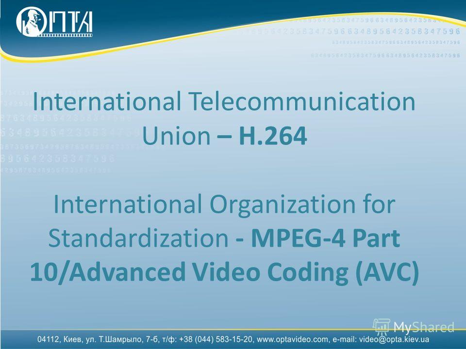 International Telecommunication Union – H.264 International Organization for Standardization - MPEG-4 Part 10/Advanced Video Coding (AVC)
