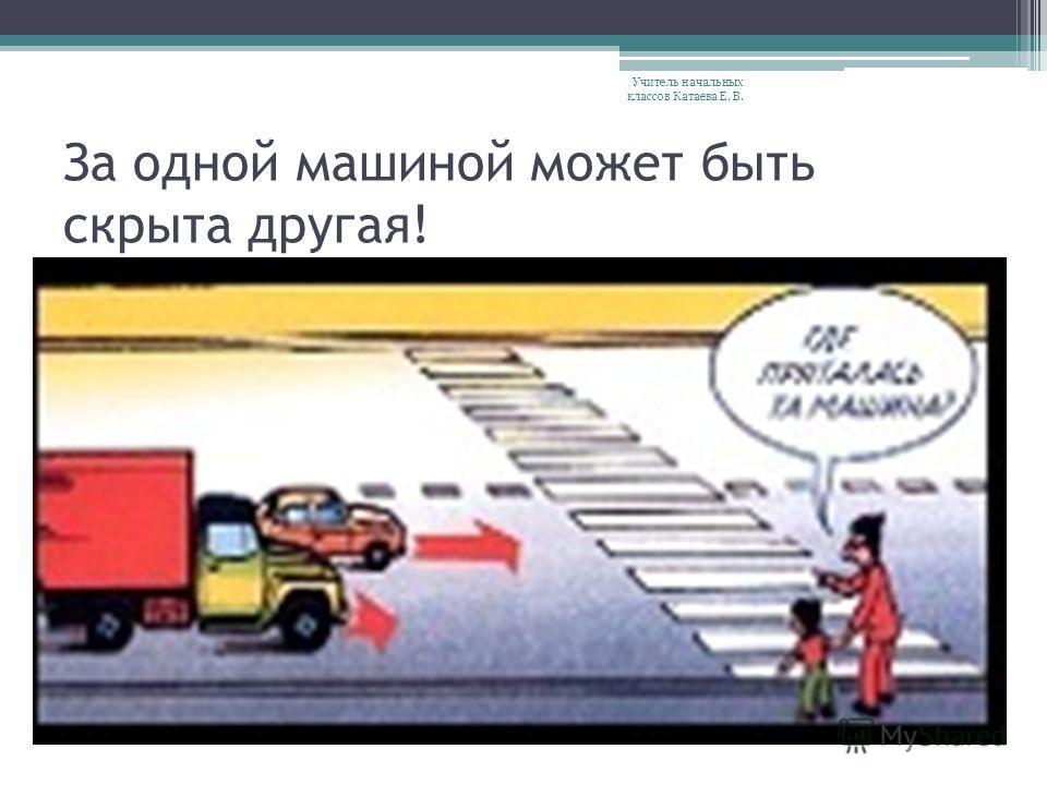 За одной машиной может быть скрыта другая! Учитель начальных классов Катаева Е. В.