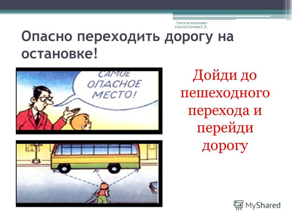 Опасно переходить дорогу на остановке! Дойди до пешеходного перехода и перейди дорогу Учитель начальных классов Катаева Е. В.