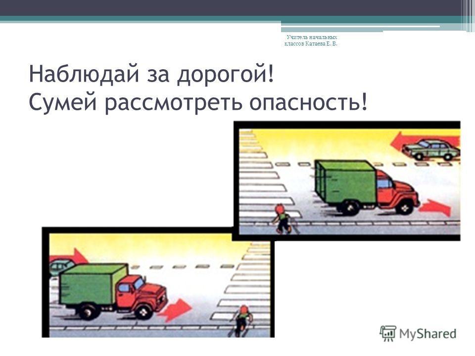 Наблюдай за дорогой! Сумей рассмотреть опасность! Учитель начальных классов Катаева Е. В.