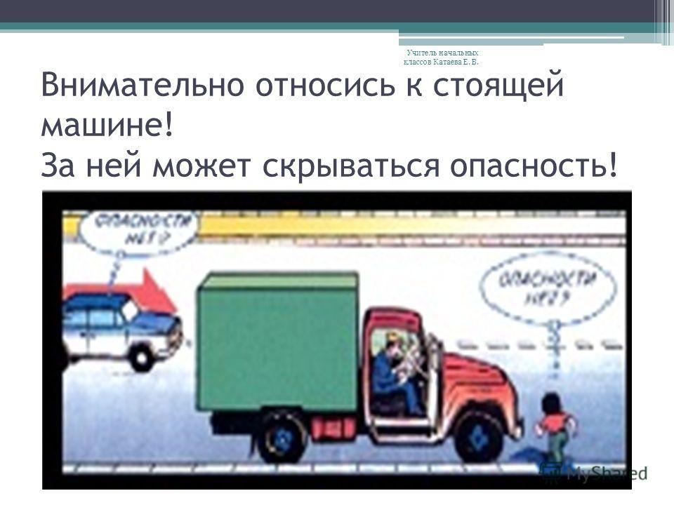 Внимательно относись к стоящей машине! За ней может скрываться опасность! Учитель начальных классов Катаева Е. В.