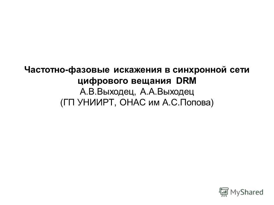 Частотно-фазовые искажения в синхронной сети цифрового вещания DRM А.В.Выходец, А.А.Выходец (ГП УНИИРТ, ОНАС им А.С.Попова)