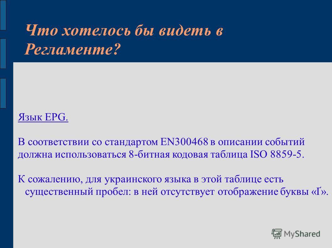 Что хотелось бы видеть в Регламенте? Язык EPG. В соответствии со стандартом EN300468 в описании событий должна использоваться 8-битная кодовая таблица ISO 8859-5. К сожалению, для украинского языка в этой таблице есть существенный пробел: в ней отсут