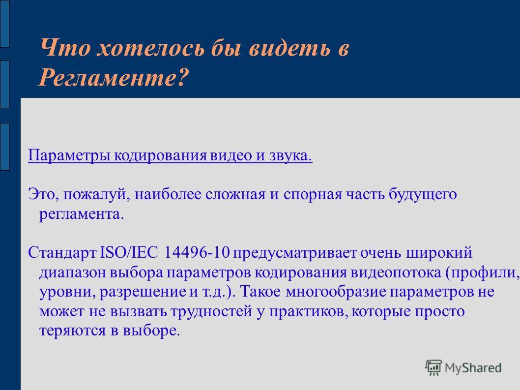 Что хотелось бы видеть в Регламенте? Параметры кодирования видео и звука. Это, пожалуй, наиболее сложная и спорная часть будущего регламента. Стандарт ISO/IEC 14496-10 предусматривает очень широкий диапазон выбора параметров кодирования видеопотока (
