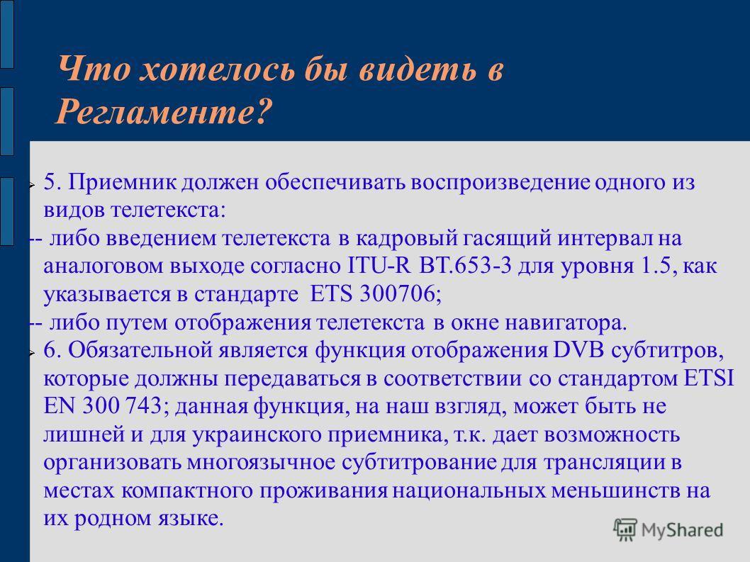 Что хотелось бы видеть в Регламенте? 5. Приемник должен обеспечивать воспроизведение одного из видов телетекста: -- либо введением телетекста в кадровый гасящий интервал на аналоговом выходе согласно ITU-R BT.653-3 для уровня 1.5, как указывается в с
