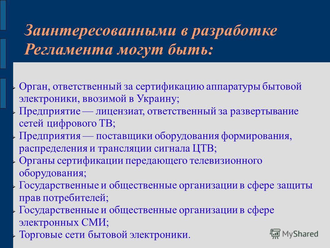 Заинтересованными в разработке Регламента могут быть: Орган, ответственный за сертификацию аппаратуры бытовой электроники, ввозимой в Украину; Предприятие лицензиат, ответственный за развертывание сетей цифрового ТВ; Предприятия поставщики оборудован