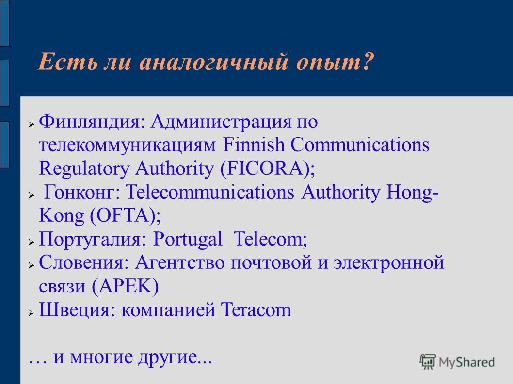 Есть ли аналогичный опыт? Финляндия: Администрация по телекоммуникациям Finnish Communications Regulatory Authority (FICORA); Гонконг: Telecommunications Authority Hong- Kong (OFTA); Португалия: Portugal Telecom; Словения: Агентство почтовой и электр
