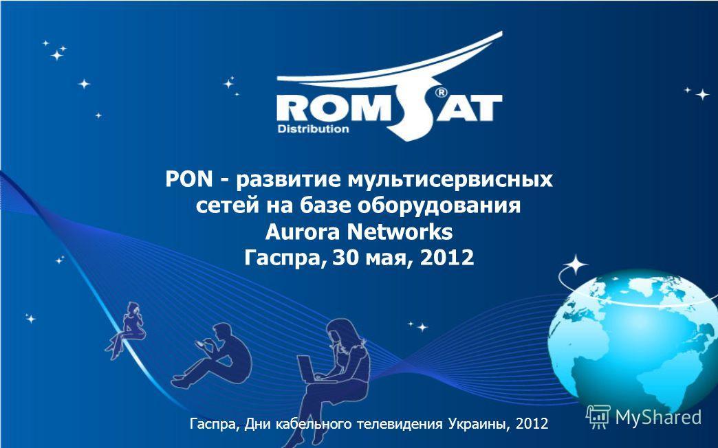 PON - развитие мультисервисных сетей на базе оборудования Aurora Networks Гаспра, 30 мая, 2012 Гаспра, Дни кабельного телевидения Украины, 2012