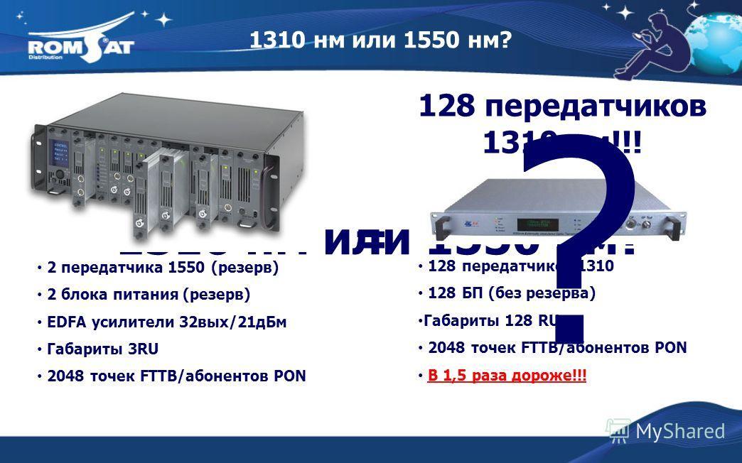 1310 нм или 1550 нм? 2 передатчика 1550 (резерв) 2 блока питания (резерв) EDFA усилители 32вых/21дБм Габариты 3RU 2048 точек FTTB/абонентов PON = 128 передатчиков 1310 нм!!! 128 передатчиков 1310 128 БП (без резерва) Габариты 128 RU 2048 точек FTTB/а