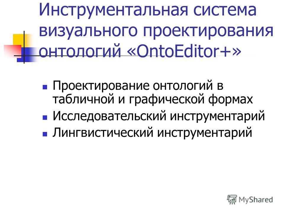 Инструментальная система визуального проектирования онтологий «OntoEditor+» Проектирование онтологий в табличной и графической формах Исследовательский инструментарий Лингвистический инструментарий