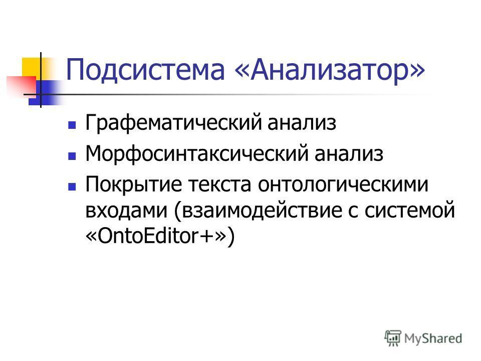 Подсистема «Анализатор» Графематический анализ Морфосинтаксический анализ Покрытие текста онтологическими входами (взаимодействие с системой «OntoEditor+»)