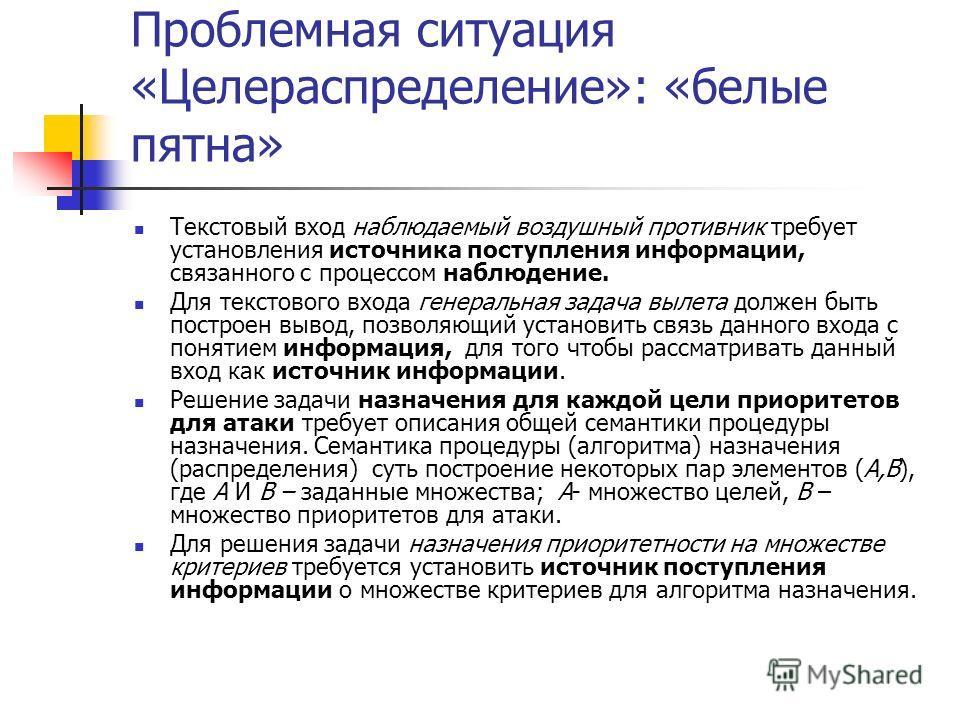 Проблемная ситуация «Целераспределение»: «белые пятна» Текстовый вход наблюдаемый воздушный противник требует установления источника поступления информации, связанного с процессом наблюдение. Для текстового входа генеральная задача вылета должен быть