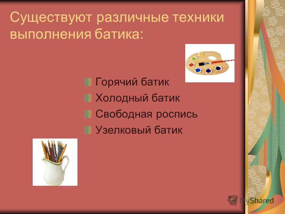 Существуют различные техники выполнения батика: Горячий батик Холодный батик Свободная роспись Узелковый батик
