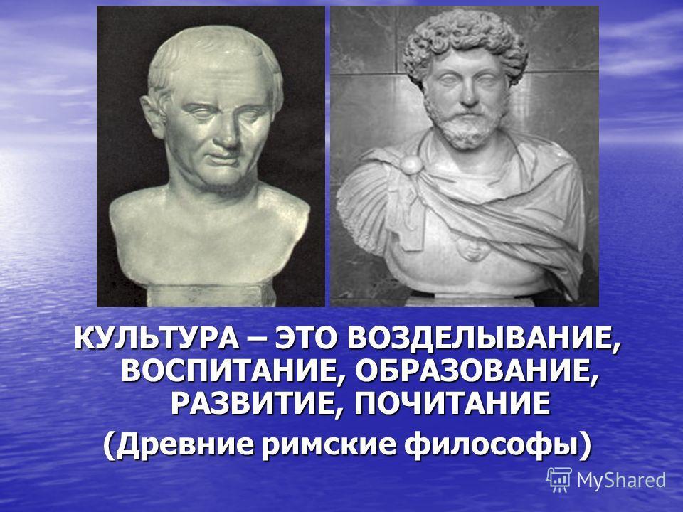 КУЛЬТУРА – ЭТО ВОЗДЕЛЫВАНИЕ, ВОСПИТАНИЕ, ОБРАЗОВАНИЕ, РАЗВИТИЕ, ПОЧИТАНИЕ (Древние римские философы)