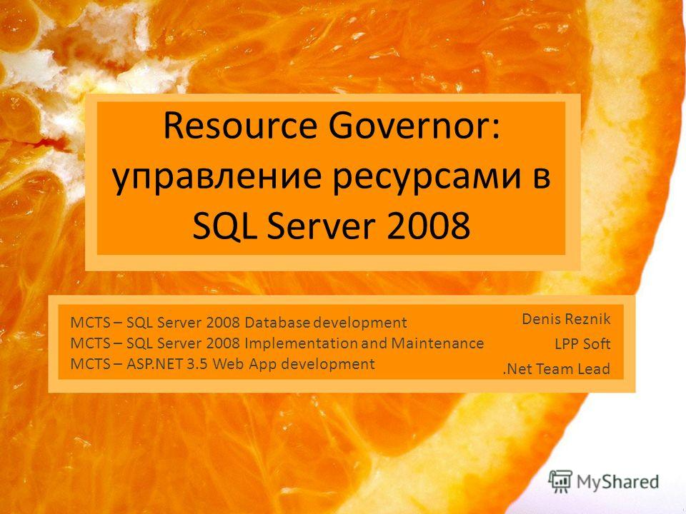 Resource Governor: управление ресурсами в SQL Server 2008 Denis Reznik LPP Soft.Net Team Lead MCTS – SQL Server 2008 Database development MCTS – SQL Server 2008 Implementation and Maintenance MCTS – ASP.NET 3.5 Web App development