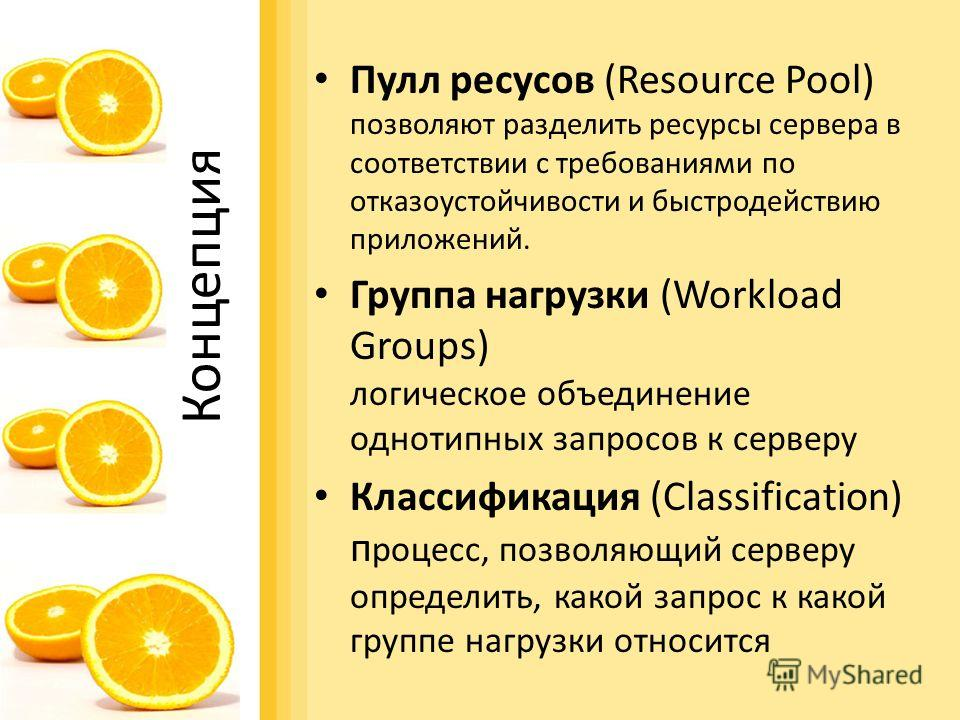 Концепция Пулл ресусов (Resource Pool) позволяют разделить ресурсы сервера в соответствии с требованиями по отказоустойчивости и быстродействию приложений. Группа нагрузки (Workload Groups) логическое объединение однотипных запросов к серверу Классиф