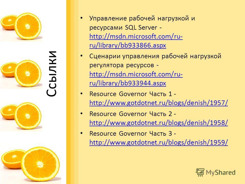 Ссылки Управление рабочей нагрузкой и ресурсами SQL Server - http://msdn.microsoft.com/ru- ru/library/bb933866.aspx http://msdn.microsoft.com/ru- ru/library/bb933866.aspx Сценарии управления рабочей нагрузкой регулятора ресурсов - http://msdn.microso