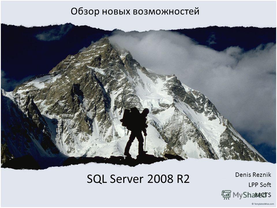 SQL Server 2008 R2 Denis Reznik LPP Soft MCTS Обзор новых возможностей