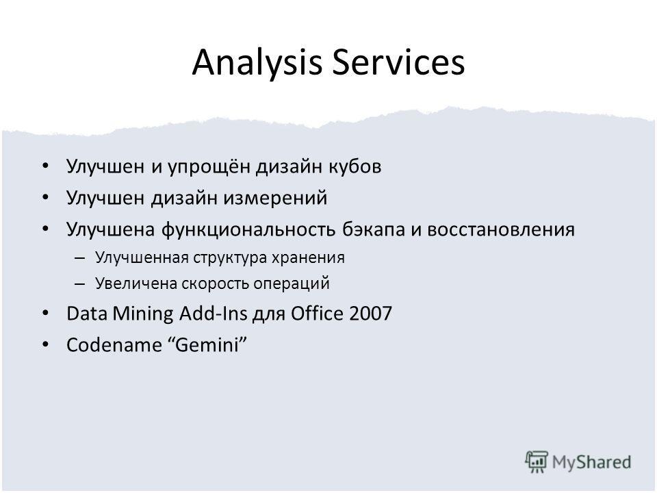 Analysis Services Улучшен и упрощён дизайн кубов Улучшен дизайн измерений Улучшена функциональность бэкапа и восстановления – Улучшенная структура хранения – Увеличена скорость операций Data Mining Add-Ins для Office 2007 Codename Gemini