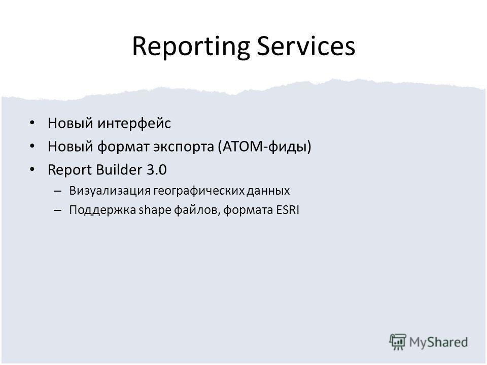 Reporting Services Новый интерфейс Новый формат экспорта (ATOM-фиды) Report Builder 3.0 – Визуализация географических данных – Поддержка shape файлов, формата ESRI