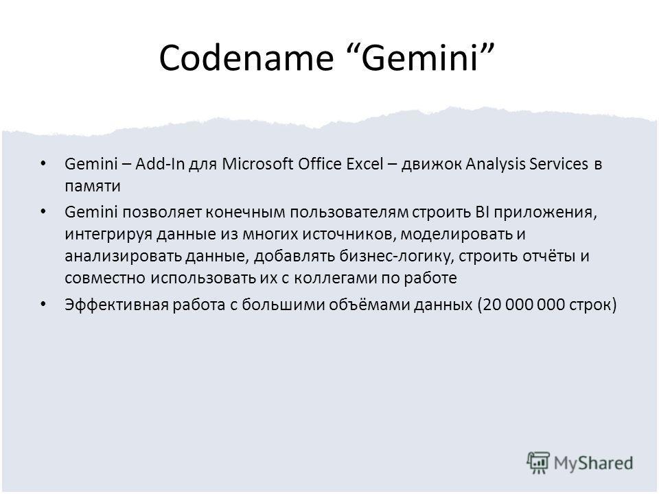 Codename Gemini Gemini – Add-In для Microsoft Office Exсel – движок Analysis Services в памяти Gemini позволяет конечным пользователям строить BI приложения, интегрируя данные из многих источников, моделировать и анализировать данные, добавлять бизне