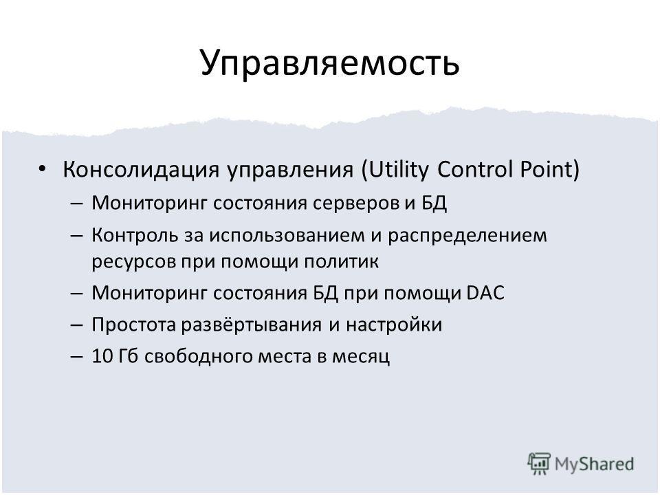 Управляемость Консолидация управления (Utility Control Point) – Мониторинг состояния серверов и БД – Контроль за использованием и распределением ресурсов при помощи политик – Мониторинг состояния БД при помощи DAC – Простота развёртывания и настройки