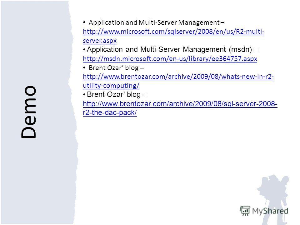 Demo Application and Multi-Server Management – http://www.microsoft.com/sqlserver/2008/en/us/R2-multi- server.aspx Application and Multi-Server Management (msdn) – http://msdn.microsoft.com/en-us/library/ee364757.aspx http://msdn.microsoft.com/en-us/