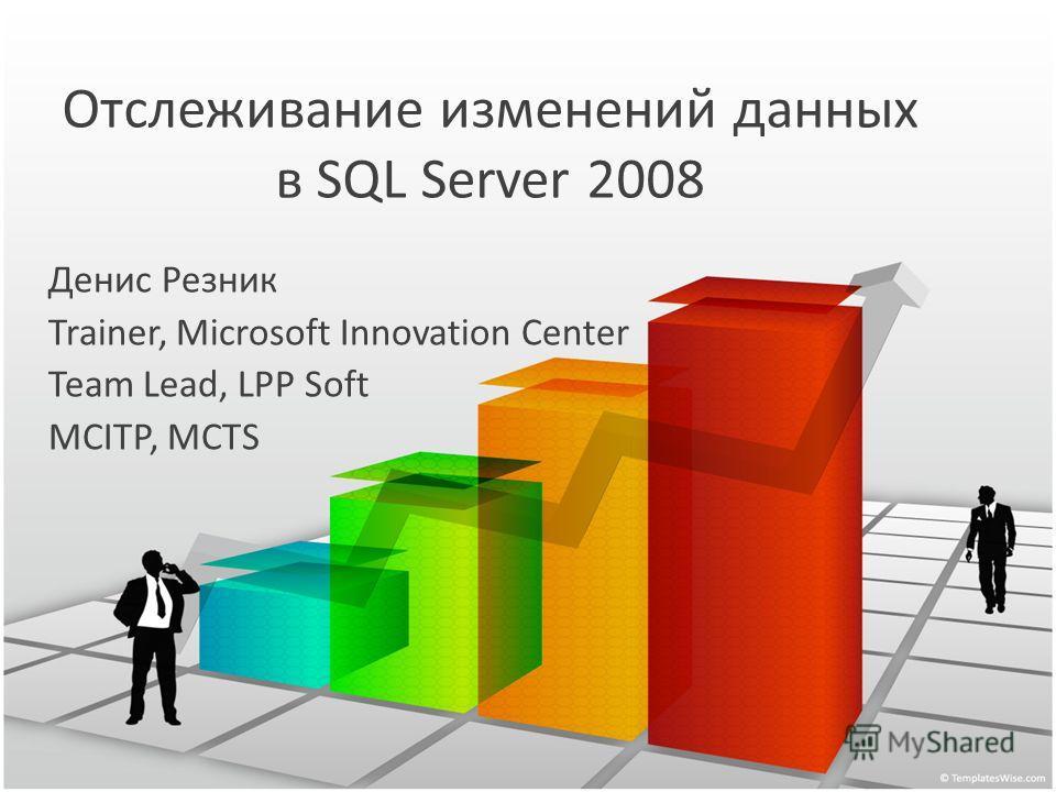 Отслеживание изменений данных в SQL Server 2008 Денис Резник Trainer, Microsoft Innovation Center Team Lead, LPP Soft MCITP, MCTS