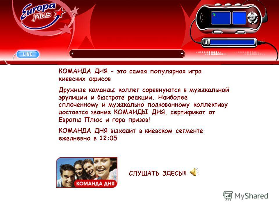 КОМАНДА ДНЯ - это самая популярная игра киевских офисов Дружные команды коллег соревнуются в музыкальной эрудиции и быстроте реакции. Наиболее сплоченному и музыкально подкованному коллективу достается звание КОМАНДЫ ДНЯ, сертификат от Европы Плюс и