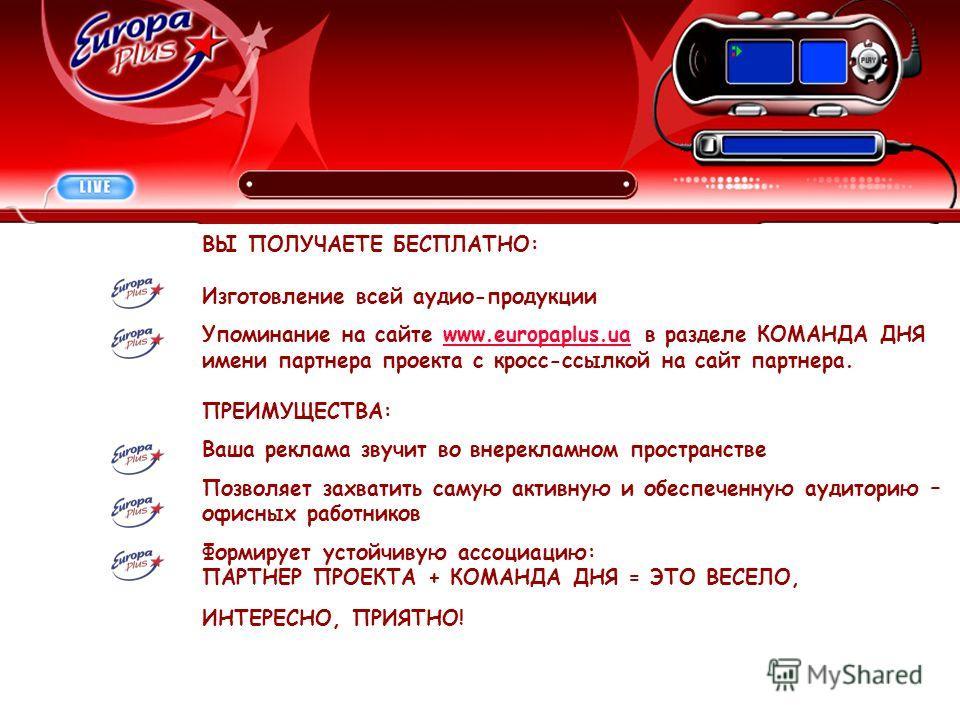 ВЫ ПОЛУЧАЕТЕ БЕСПЛАТНО: Изготовление всей аудио-продукции Упоминание на сайте www.europaplus.ua в разделе КОМАНДА ДНЯwww.europaplus.ua имени партнера проекта с кросс-ссылкой на сайт партнера. ПРЕИМУЩЕСТВА: Ваша реклама звучит во внерекламном простран