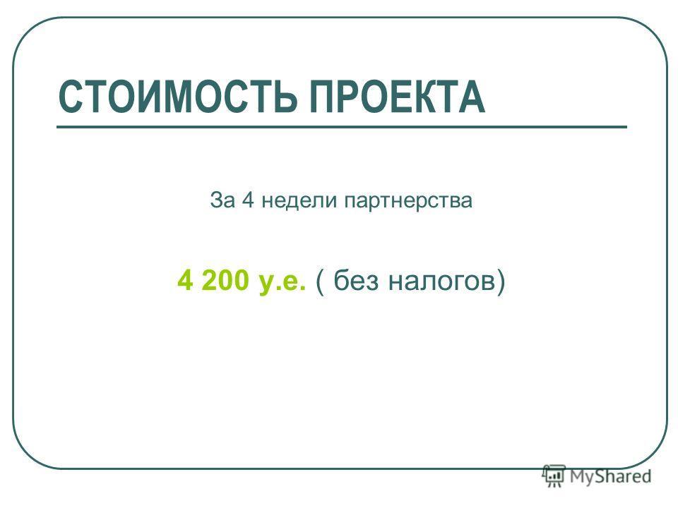 СТОИМОСТЬ ПРОЕКТА За 4 недели партнерства 4 200 у.е. ( без налогов)