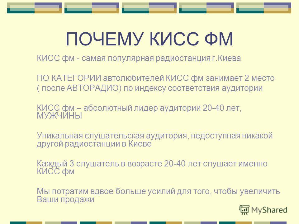 ПОЧЕМУ КИСС ФМ КИСС фм - самая популярная радиостанция г.Киева ПО КАТЕГОРИИ автолюбителей КИСС фм занимает 2 место ( после АВТОРАДИО) по индексу соответствия аудитории КИСС фм – абсолютный лидер аудитории 20-40 лет, МУЖЧИНЫ Уникальная слушательская а