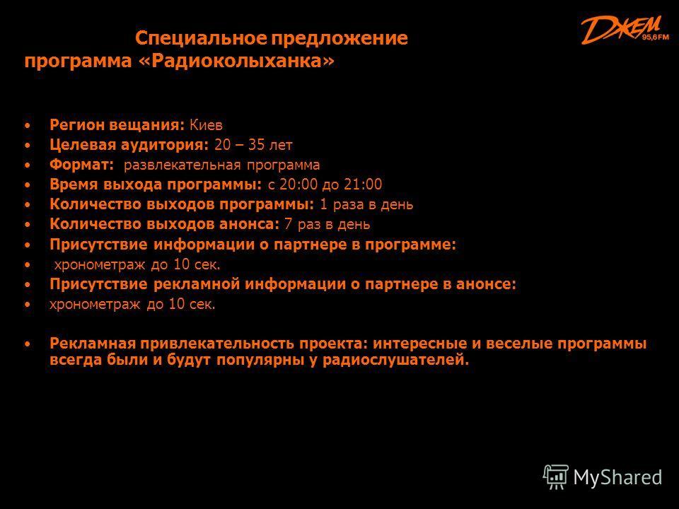 Специальное предложение программа «Радиоколыханка» Регион вещания: Киев Целевая аудитория: 20 – 35 лет Формат: развлекательная программа Время выхода программы: с 20:00 до 21:00 Количество выходов программы: 1 раза в день Количество выходов анонса: 7