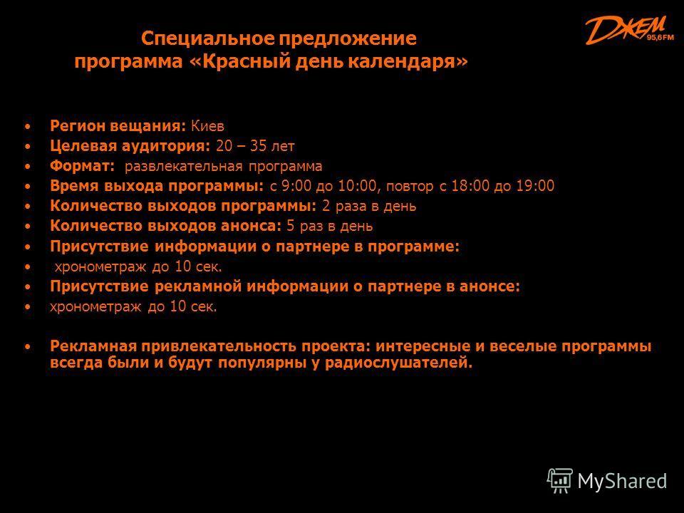Специальное предложение программа «Красный день календаря» Регион вещания: Киев Целевая аудитория: 20 – 35 лет Формат: развлекательная программа Время выхода программы: с 9:00 до 10:00, повтор с 18:00 до 19:00 Количество выходов программы: 2 раза в д