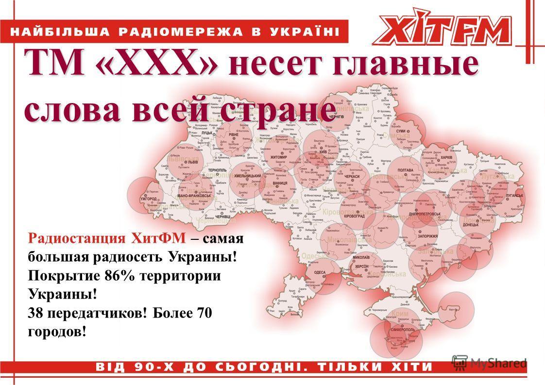 Радиостанция ХитФМ – самая большая радиосеть Украины! Покрытие 86% территории Украины! 38 передатчиков! Более 70 городов! ТМ «ХХХ» несет главные слова всей стране