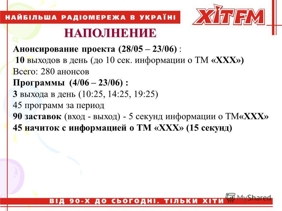 НАПОЛНЕНИЕ Анонсирование проекта (28/05 – 23/06) : 10 выходов в день (до 10 сек. информации о ТМ «ХХХ») Всего: 280 анонсов Программы (4/06 – 23/06) : 3 выхода в день (10:25, 14:25, 19:25) 45 программ за период 90 заставок (вход - выход) - 5 секунд ин