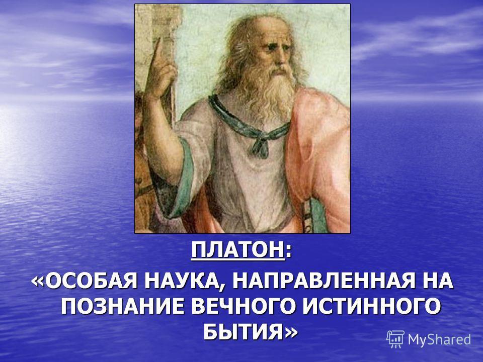 ПЛАТОН: «ОСОБАЯ НАУКА, НАПРАВЛЕННАЯ НА ПОЗНАНИЕ ВЕЧНОГО ИСТИННОГО БЫТИЯ»