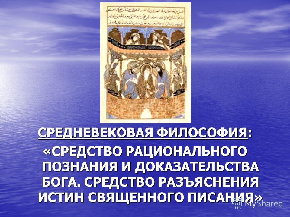 СРЕДНЕВЕКОВАЯ ФИЛОСОФИЯ: «СРЕДСТВО РАЦИОНАЛЬНОГО ПОЗНАНИЯ И ДОКАЗАТЕЛЬСТВА БОГА. СРЕДСТВО РАЗЪЯСНЕНИЯ ИСТИН СВЯЩЕННОГО ПИСАНИЯ»
