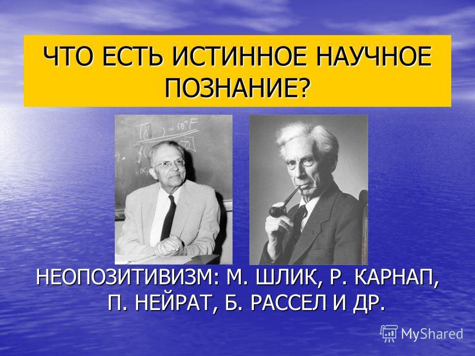 ЧТО ЕСТЬ ИСТИННОЕ НАУЧНОЕ ПОЗНАНИЕ? НЕОПОЗИТИВИЗМ: М. ШЛИК, Р. КАРНАП, П. НЕЙРАТ, Б. РАССЕЛ И ДР.