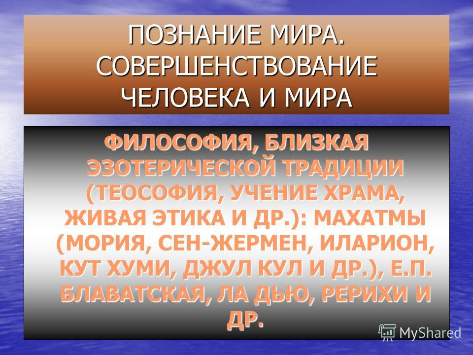 ПОЗНАНИЕ МИРА. СОВЕРШЕНСТВОВАНИЕ ЧЕЛОВЕКА И МИРА ФИЛОСОФИЯ, БЛИЗКАЯ ЭЗОТЕРИЧЕСКОЙ ТРАДИЦИИ (ТЕОСОФИЯ, УЧЕНИЕ ХРАМА, ЖИВАЯ ЭТИКА И ДР.): МАХАТМЫ (МОРИЯ, СЕН-ЖЕРМЕН, ИЛАРИОН, КУТ ХУМИ, ДЖУЛ КУЛ И ДР.), Е.П. БЛАВАТСКАЯ, ЛА ДЬЮ, РЕРИХИ И ДР.