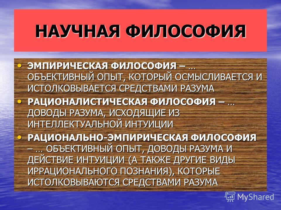 НАУЧНАЯ ФИЛОСОФИЯ ЭМПИРИЧЕСКАЯ ФИЛОСОФИЯ – … ОБЪЕКТИВНЫЙ ОПЫТ, КОТОРЫЙ ОСМЫСЛИВАЕТСЯ И ИСТОЛКОВЫВАЕТСЯ СРЕДСТВАМИ РАЗУМА ЭМПИРИЧЕСКАЯ ФИЛОСОФИЯ – … ОБЪЕКТИВНЫЙ ОПЫТ, КОТОРЫЙ ОСМЫСЛИВАЕТСЯ И ИСТОЛКОВЫВАЕТСЯ СРЕДСТВАМИ РАЗУМА РАЦИОНАЛИСТИЧЕСКАЯ ФИЛОСОФ