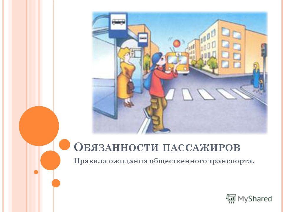 О БЯЗАННОСТИ ПАССАЖИРОВ Правила ожидания общественного транспорта.