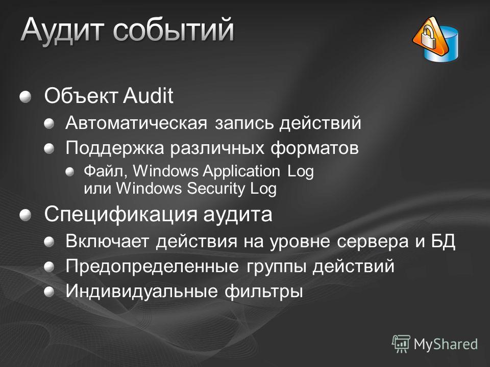 Объект Audit Автоматическая запись действий Поддержка различных форматов Файл, Windows Application Log или Windows Security Log Спецификация аудита Включает действия на уровне сервера и БД Предопределенные группы действий Индивидуальные фильтры
