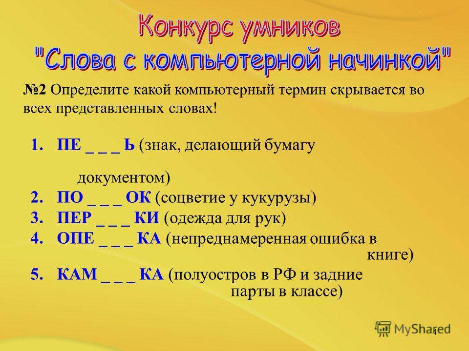 1.ПЕ _ _ _ Ь (знак, делающий бумагу документом) 2.ПО _ _ _ ОК (соцветие у кукурузы) 3.ПЕР _ _ _ КИ (одежда для рук) 4.ОПЕ _ _ _ КА (непреднамеренная ошибка в книге) 5.КАМ _ _ _ КА (полуостров в РФ и задние парты в классе) 4 2 Определите какой компьют