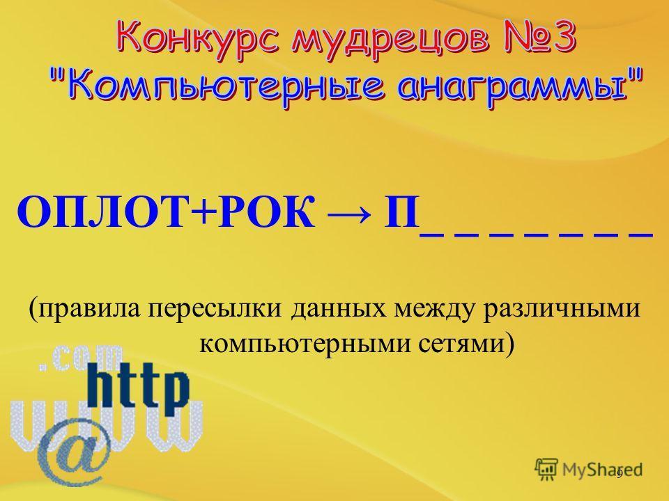 ОПЛОТ+РОК П_ _ _ _ _ _ _ (правила пересылки данных между различными компьютерными сетями) 9