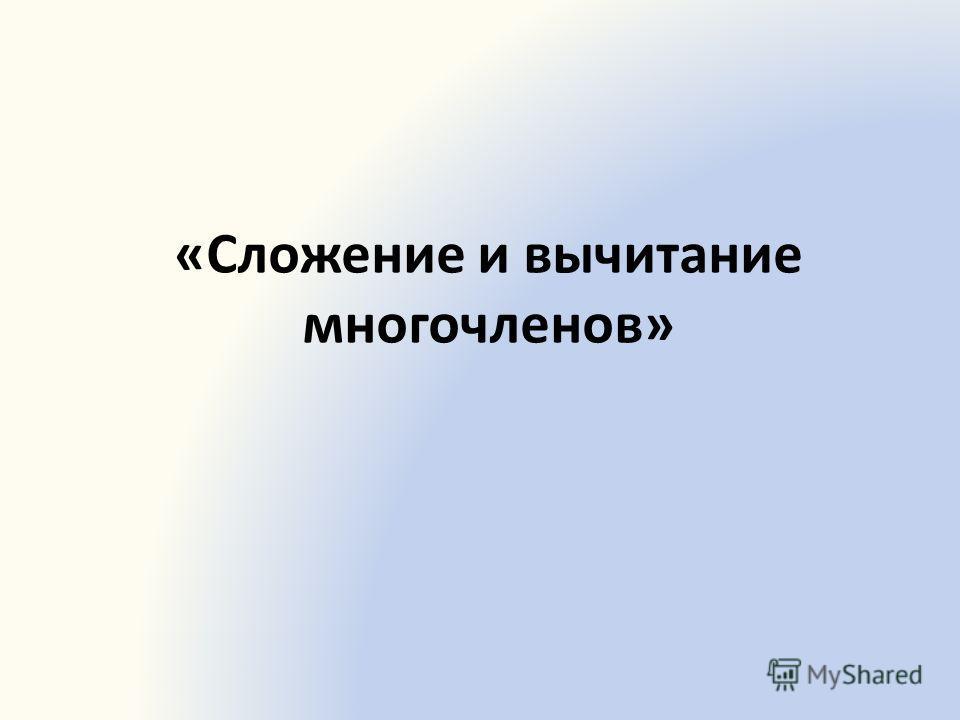 «Сложение и вычитание многочленов»